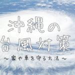 沖縄の台風対策(家や車を守る方法)
