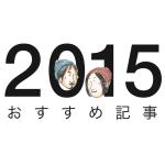 【年末の振り返り】2015年のおすすめ記事11本