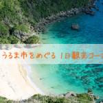 【冬の沖縄観光】うるま市を巡る1日観光コース