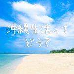 沖縄移住して2年間住んでいる私が、沖縄の「住みやすさ」について解説するよ!